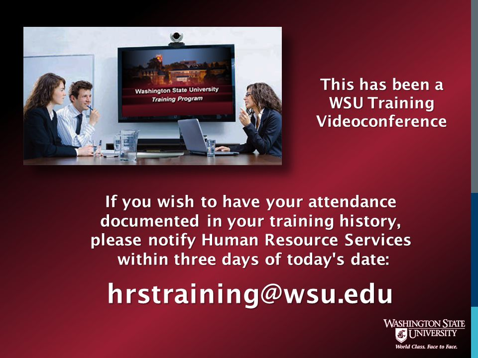 If you wish to have your attendance documented in your training history, please notify Human Resource Services within three days of today s date: hrstraining@wsu.edu This has been a WSU Training Videoconference