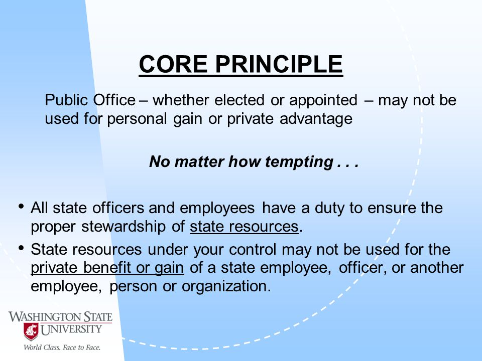 CORE PRINCIPLE Public Office – whether elected or appointed – may not be used for personal gain or private advantage No matter how tempting...