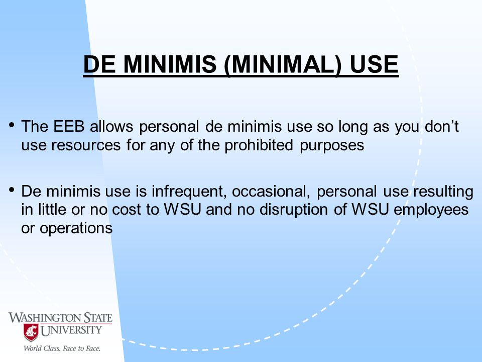 DE MINIMIS (MINIMAL) USE The EEB allows personal de minimis use so long as you dont use resources for any of the prohibited purposes De minimis use is infrequent, occasional, personal use resulting in little or no cost to WSU and no disruption of WSU employees or operations