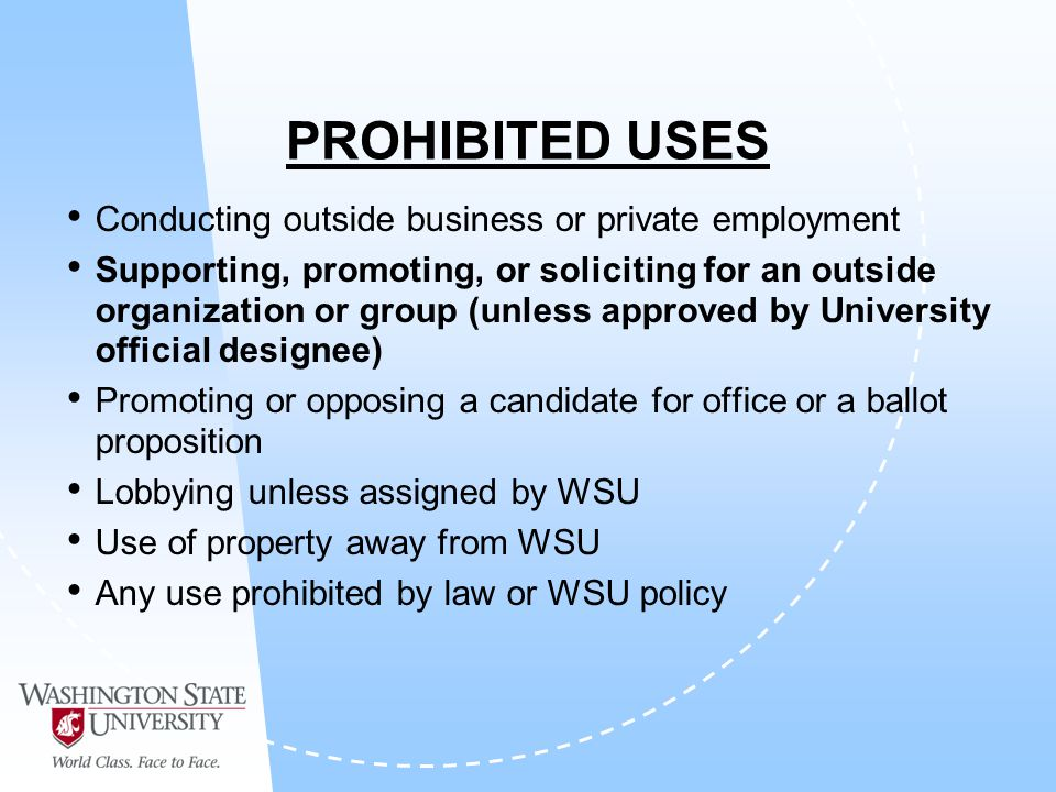PROHIBITED USES Conducting outside business or private employment Supporting, promoting, or soliciting for an outside organization or group (unless approved by University official designee) Promoting or opposing a candidate for office or a ballot proposition Lobbying unless assigned by WSU Use of property away from WSU Any use prohibited by law or WSU policy