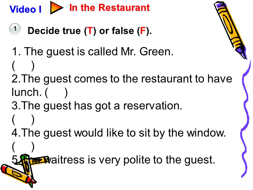 Video I In the Restaurant Decide true (T) or false (F). 1 1. The guest is called Mr. Green. ( ) 2.The guest comes to the restaurant to have lunch. ( )