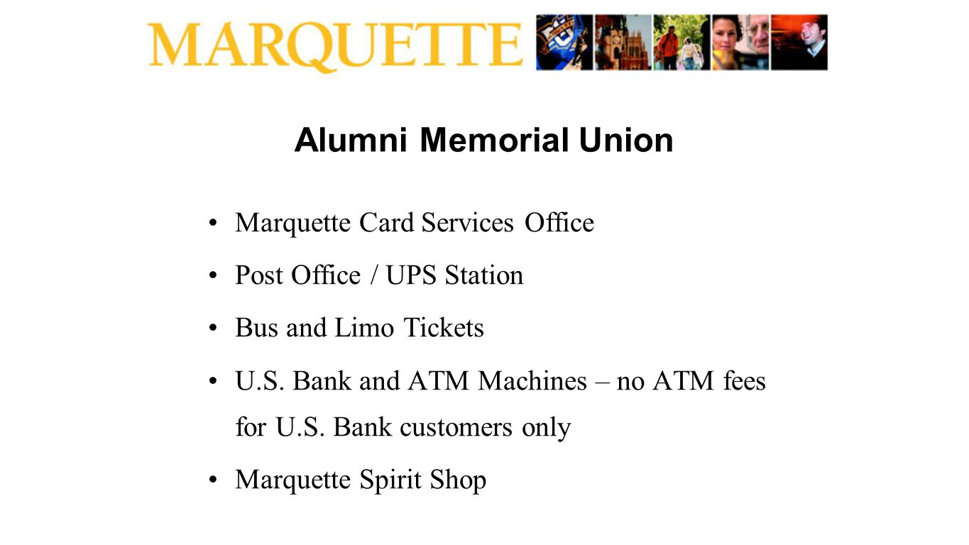 Alumni Memorial Union Marquette Card Services Office Post Office / UPS Station Bus and Limo Tickets U.S. Bank and ATM Machines – no ATM fees for U.S.