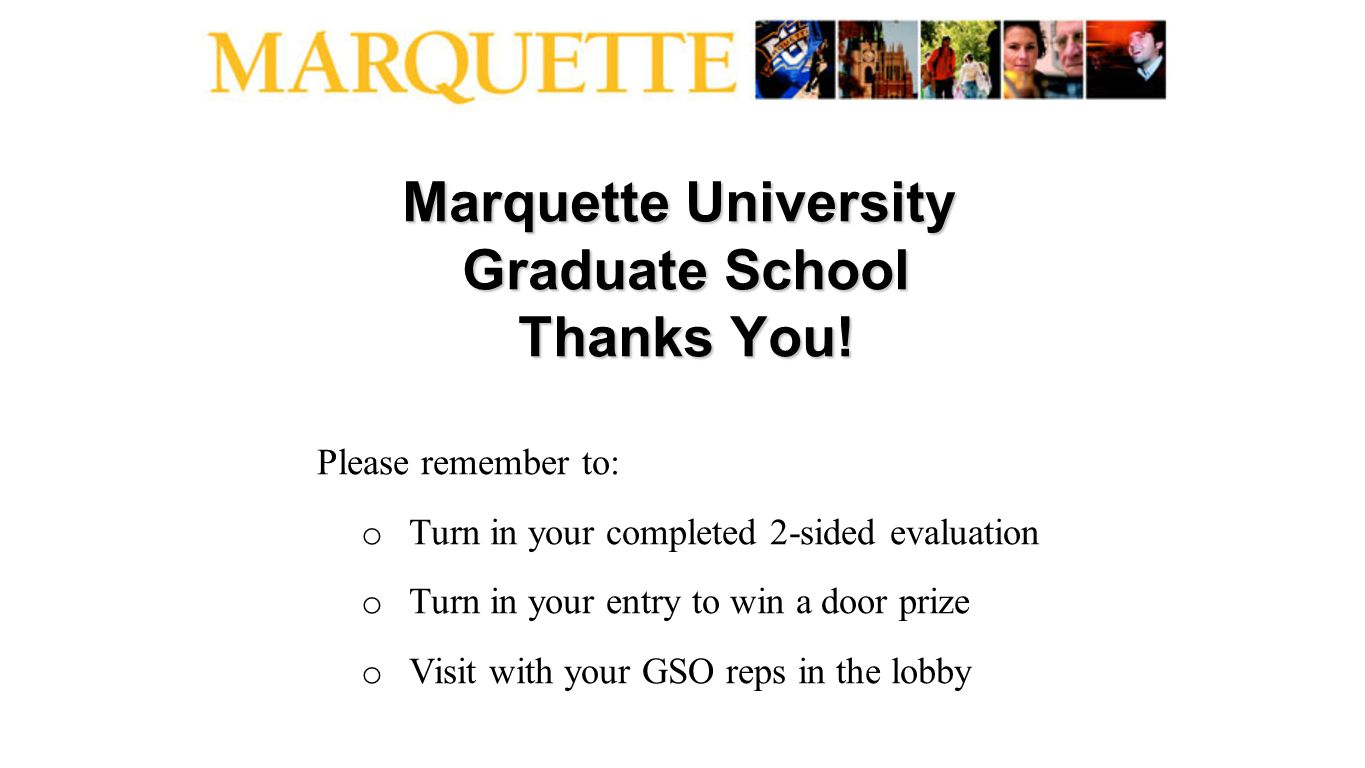 Marquette University Graduate School Thanks You! Please remember to: o Turn in your completed 2-sided evaluation o Turn in your entry to win a door pr
