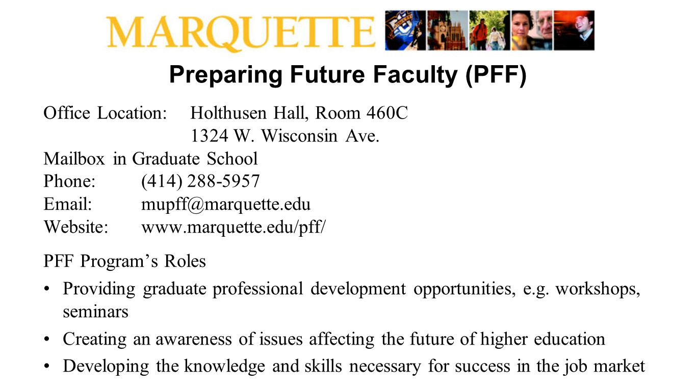 Preparing Future Faculty (PFF) Office Location:Holthusen Hall, Room 460C 1324 W. Wisconsin Ave. Mailbox in Graduate School Phone: (414) 288-5957 Email