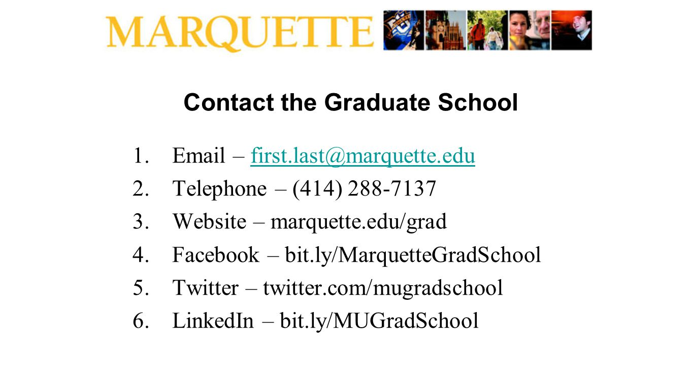 Contact the Graduate School 1.Email – first.last@marquette.edufirst.last@marquette.edu 2.Telephone – (414) 288-7137 3.Website – marquette.edu/grad 4.F