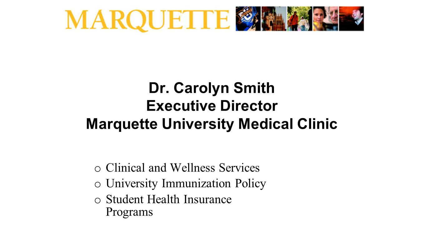 Dr. Carolyn Smith Executive Director Marquette University Medical Clinic o Clinical and Wellness Services o University Immunization Policy o Student H