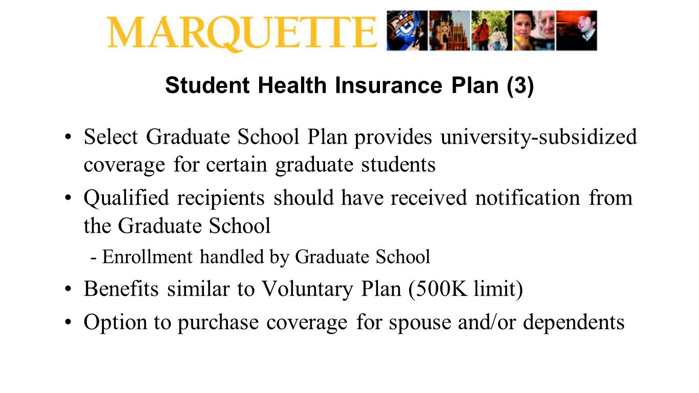 Student Health Insurance Plan (3) Select Graduate School Plan provides university-subsidized coverage for certain graduate students Qualified recipien