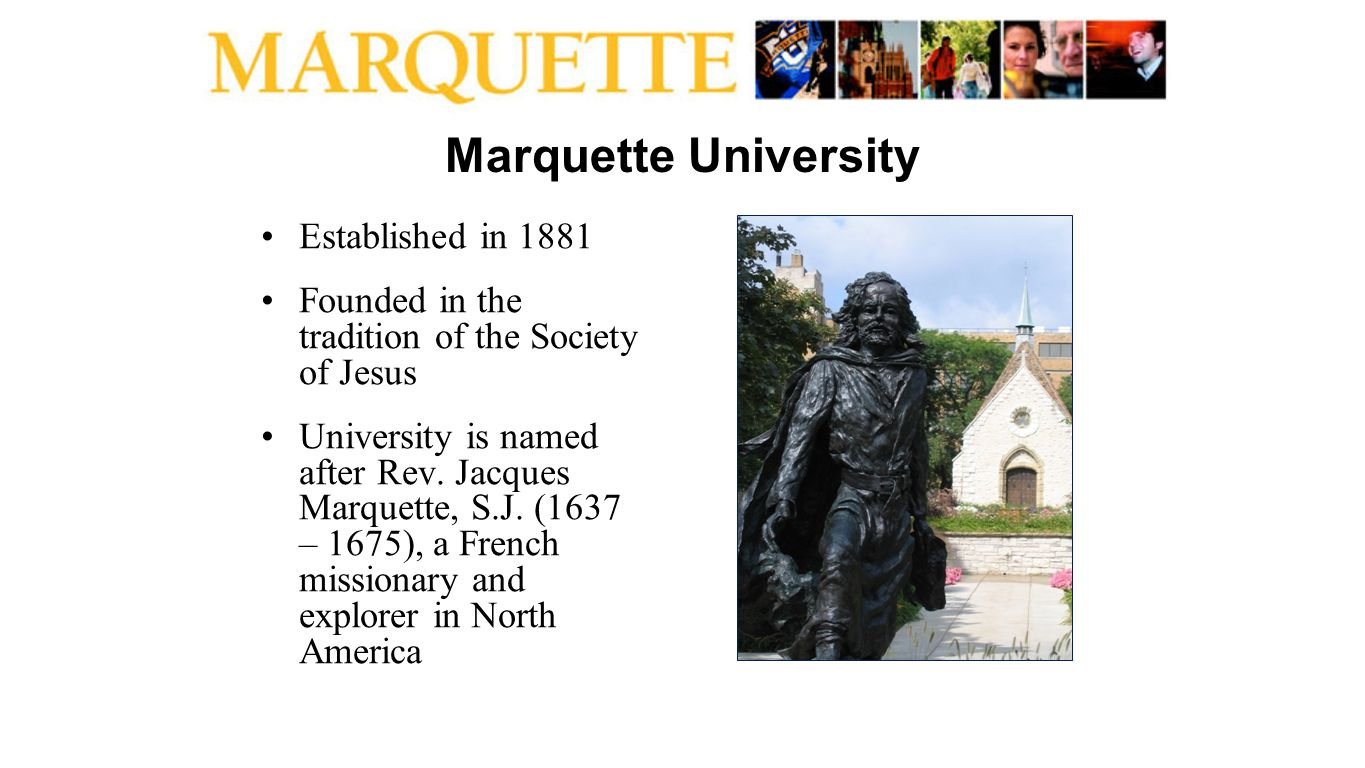 Marquette University Established in 1881 Founded in the tradition of the Society of Jesus University is named after Rev. Jacques Marquette, S.J. (1637