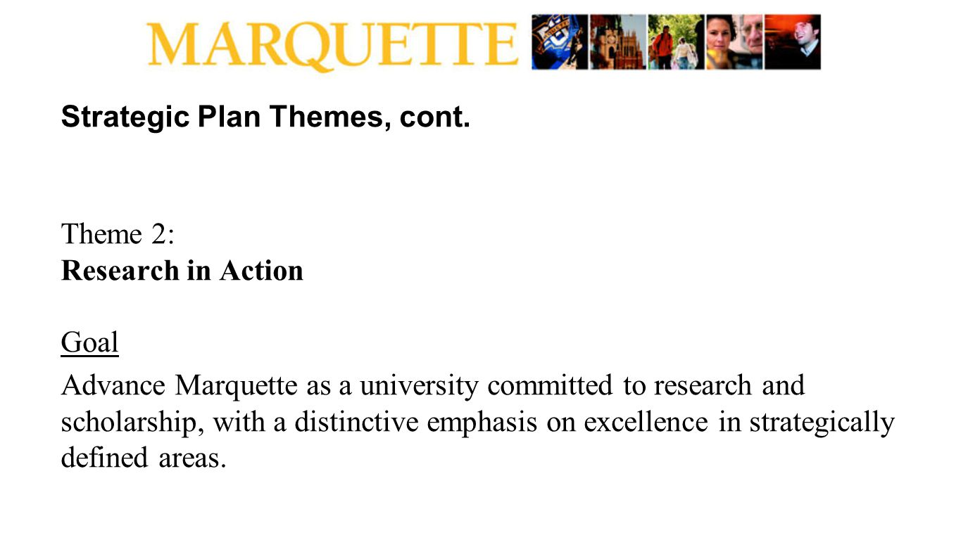 Strategic Plan Themes, cont. Theme 2: Research in Action Goal Advance Marquette as a university committed to research and scholarship, with a distinct
