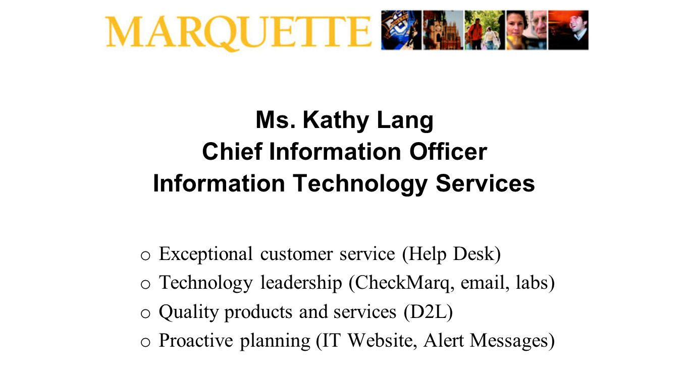 Ms. Kathy Lang Chief Information Officer Information Technology Services o Exceptional customer service (Help Desk) o Technology leadership (CheckMarq