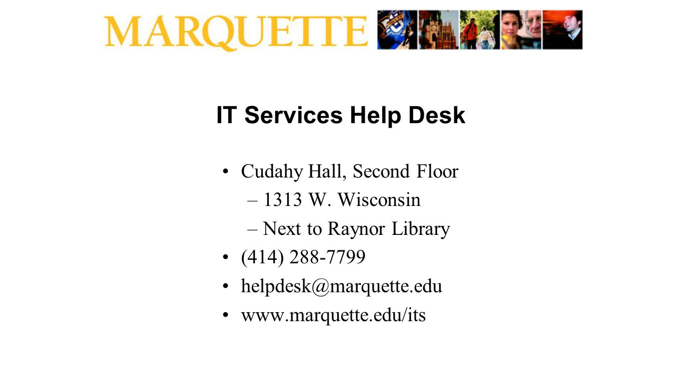 IT Services Help Desk Cudahy Hall, Second Floor –1313 W. Wisconsin –Next to Raynor Library (414) 288-7799 helpdesk@marquette.edu www.marquette.edu/its