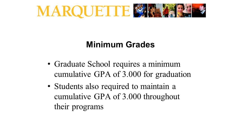 Minimum Grades Graduate School requires a minimum cumulative GPA of 3.000 for graduation Students also required to maintain a cumulative GPA of 3.000 throughout their programs