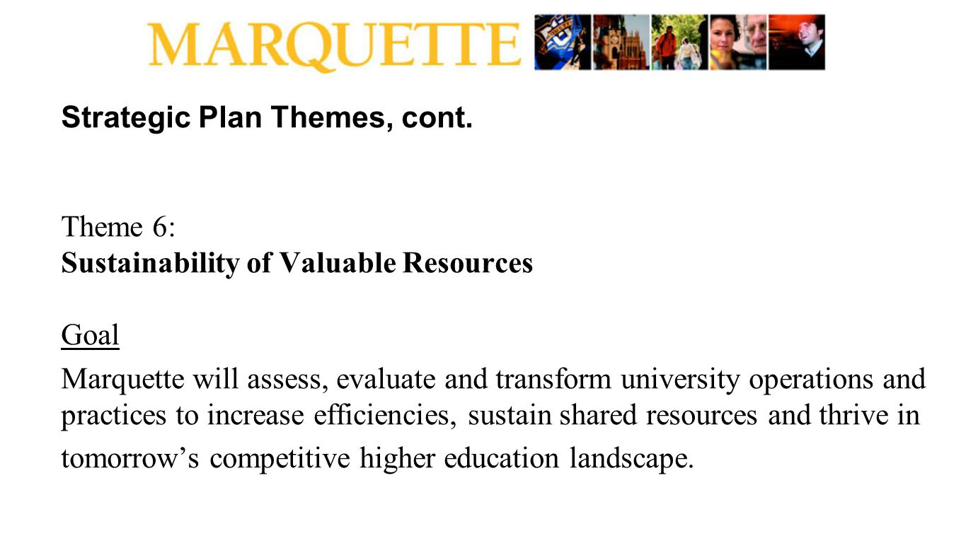 Strategic Plan Themes, cont. Theme 6: Sustainability of Valuable Resources Goal Marquette will assess, evaluate and transform university operations an