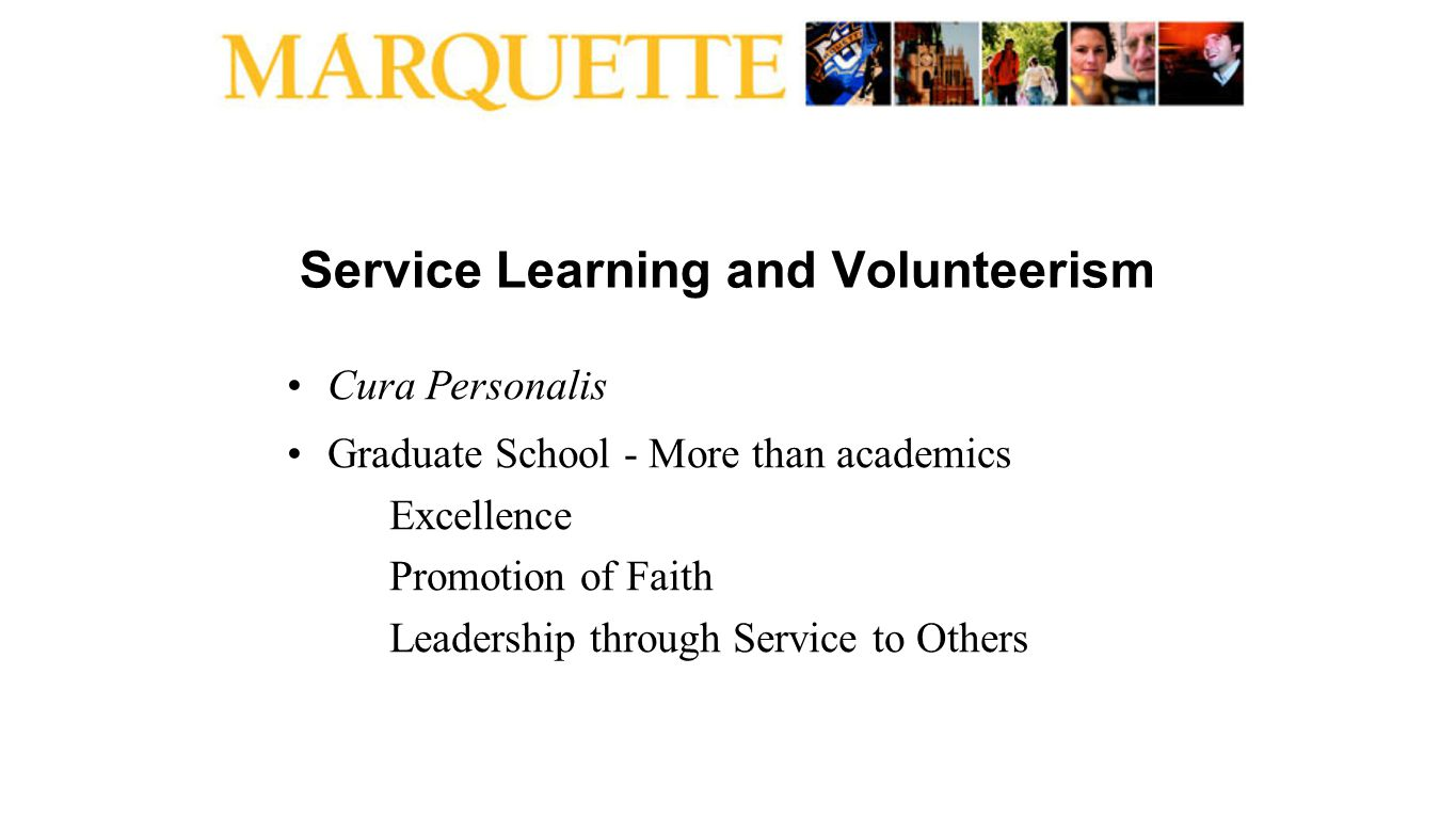 Service Learning and Volunteerism Cura Personalis Graduate School - More than academics Excellence Promotion of Faith Leadership through Service to Ot
