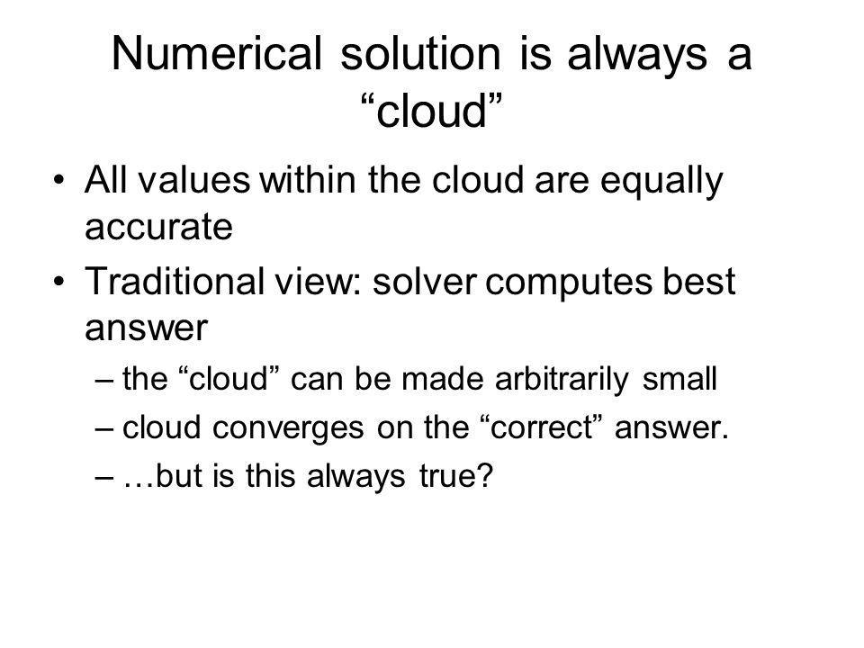 Numerical solution is always a cloud All values within the cloud are equally accurate Traditional view: solver computes best answer –the cloud can be made arbitrarily small –cloud converges on the correct answer.