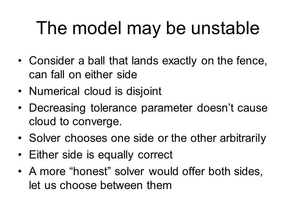 The model may be unstable Consider a ball that lands exactly on the fence, can fall on either side Numerical cloud is disjoint Decreasing tolerance parameter doesnt cause cloud to converge.