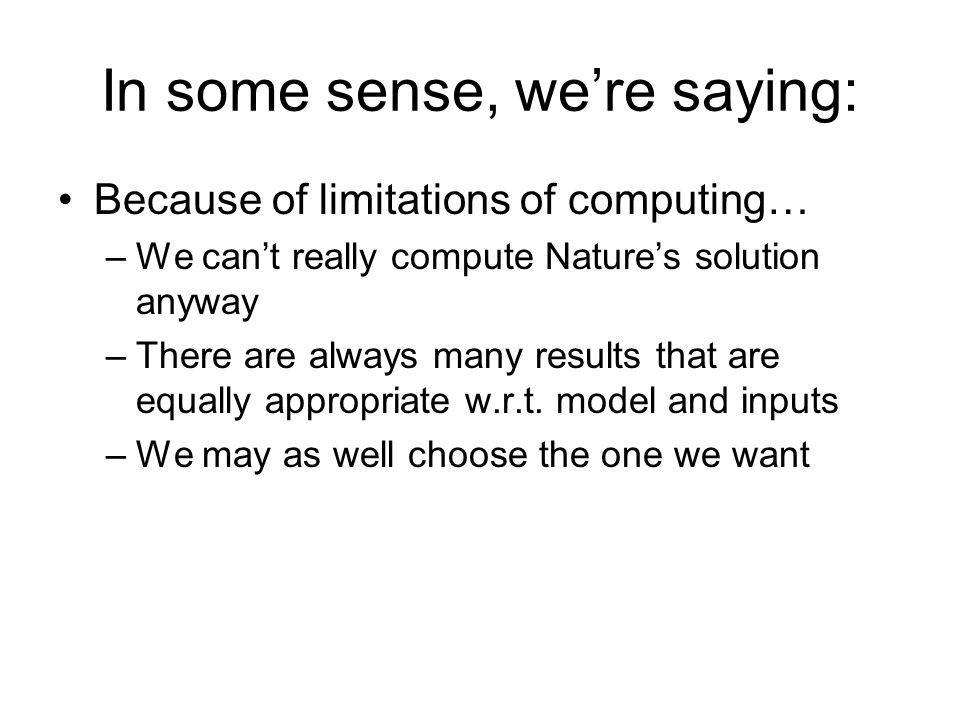 In some sense, were saying: Because of limitations of computing… –We cant really compute Natures solution anyway –There are always many results that are equally appropriate w.r.t.
