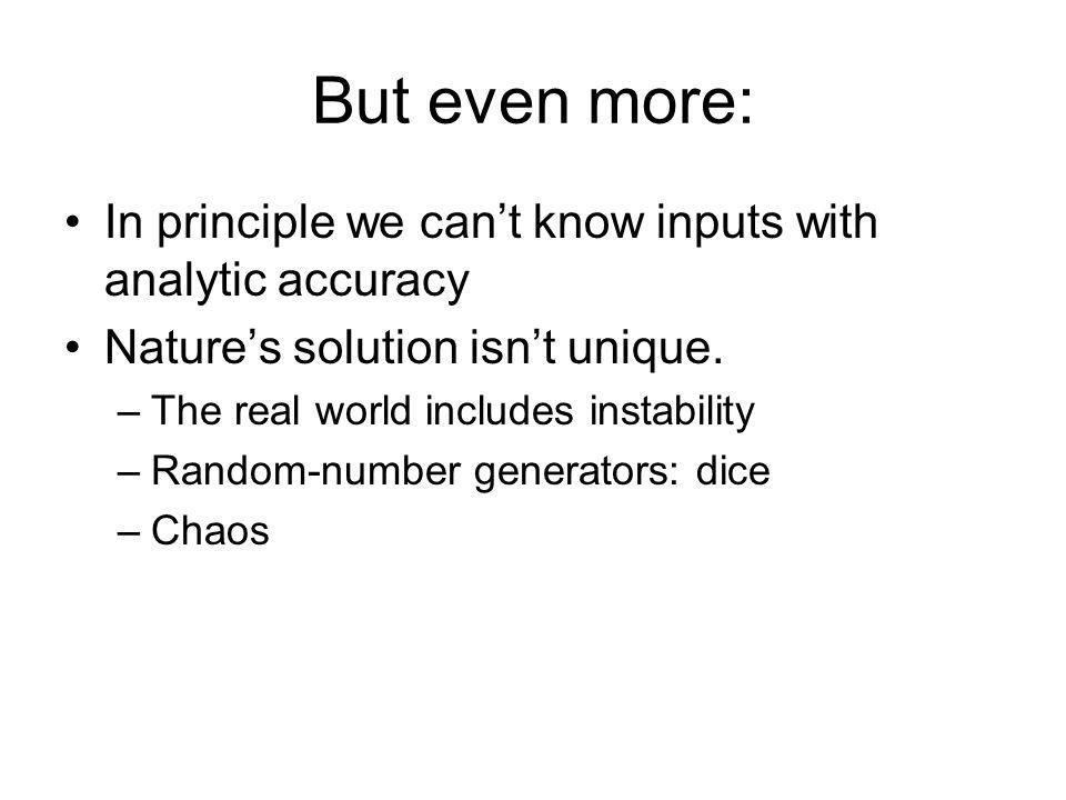 But even more: In principle we cant know inputs with analytic accuracy Natures solution isnt unique.