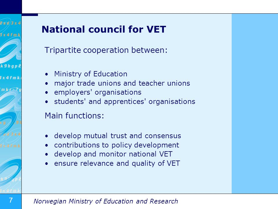 7 Norwegian Ministry of Education and Research National council for VET Tripartite cooperation between: Ministry of Education major trade unions and teacher unions employers organisations students and apprentices organisations Main functions: develop mutual trust and consensus contributions to policy development develop and monitor national VET ensure relevance and quality of VET