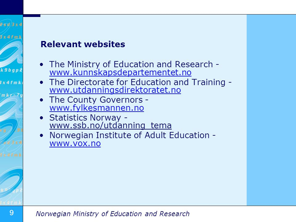9 Norwegian Ministry of Education and Research Relevant websites The Ministry of Education and Research - www.kunnskapsdepartementet.no www.kunnskapsdepartementet.no The Directorate for Education and Training - www.utdanningsdirektoratet.no www.utdanningsdirektoratet.no The County Governors - www.fylkesmannen.no www.fylkesmannen.no Statistics Norway - www.ssb.no/utdanning_tema Norwegian Institute of Adult Education - www.vox.no www.vox.no