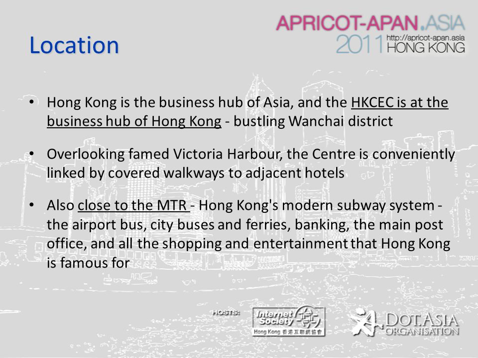 Location Hong Kong is the business hub of Asia, and the HKCEC is at the business hub of Hong Kong - bustling Wanchai district Overlooking famed Victoria Harbour, the Centre is conveniently linked by covered walkways to adjacent hotels Also close to the MTR - Hong Kong s modern subway system - the airport bus, city buses and ferries, banking, the main post office, and all the shopping and entertainment that Hong Kong is famous for
