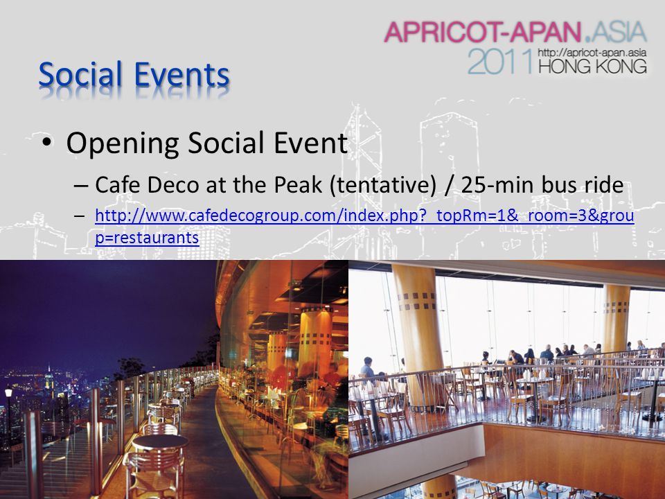 Opening Social Event – Cafe Deco at the Peak (tentative) / 25-min bus ride – http://www.cafedecogroup.com/index.php?_topRm=1&_room=3&grou p=restaurants http://www.cafedecogroup.com/index.php?_topRm=1&_room=3&grou p=restaurants