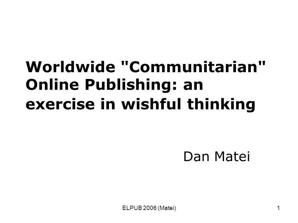 ELPUB 2006 (Matei)1 Worldwide Communitarian Online Publishing: an exercise in wishful thinking Dan Matei