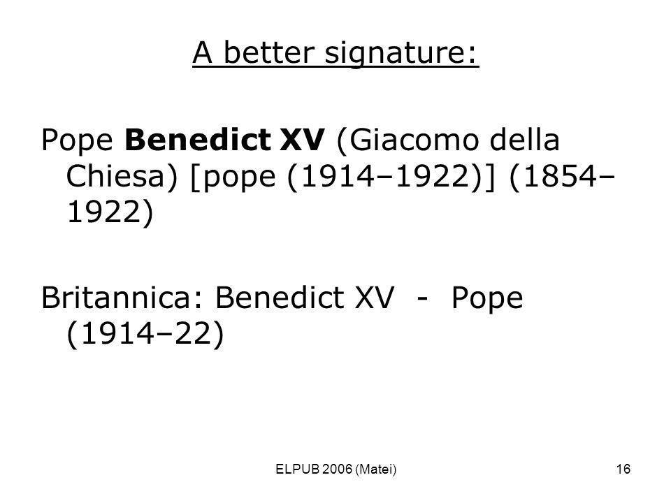 ELPUB 2006 (Matei)16 A better signature: Pope Benedict XV (Giacomo della Chiesa) [pope (1914–1922)] (1854– 1922) Britannica: Benedict XV - Pope (1914–22)
