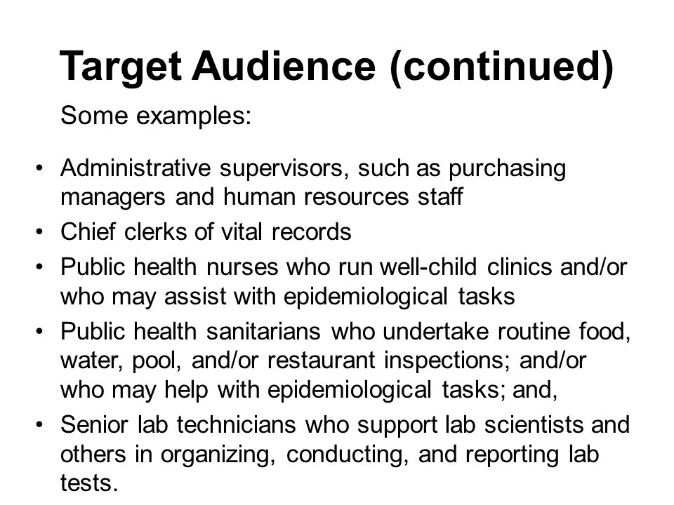 Target Audience (continued) Some examples: Administrative supervisors, such as purchasing managers and human resources staff Chief clerks of vital records Public health nurses who run well-child clinics and/or who may assist with epidemiological tasks Public health sanitarians who undertake routine food, water, pool, and/or restaurant inspections; and/or who may help with epidemiological tasks; and, Senior lab technicians who support lab scientists and others in organizing, conducting, and reporting lab tests.