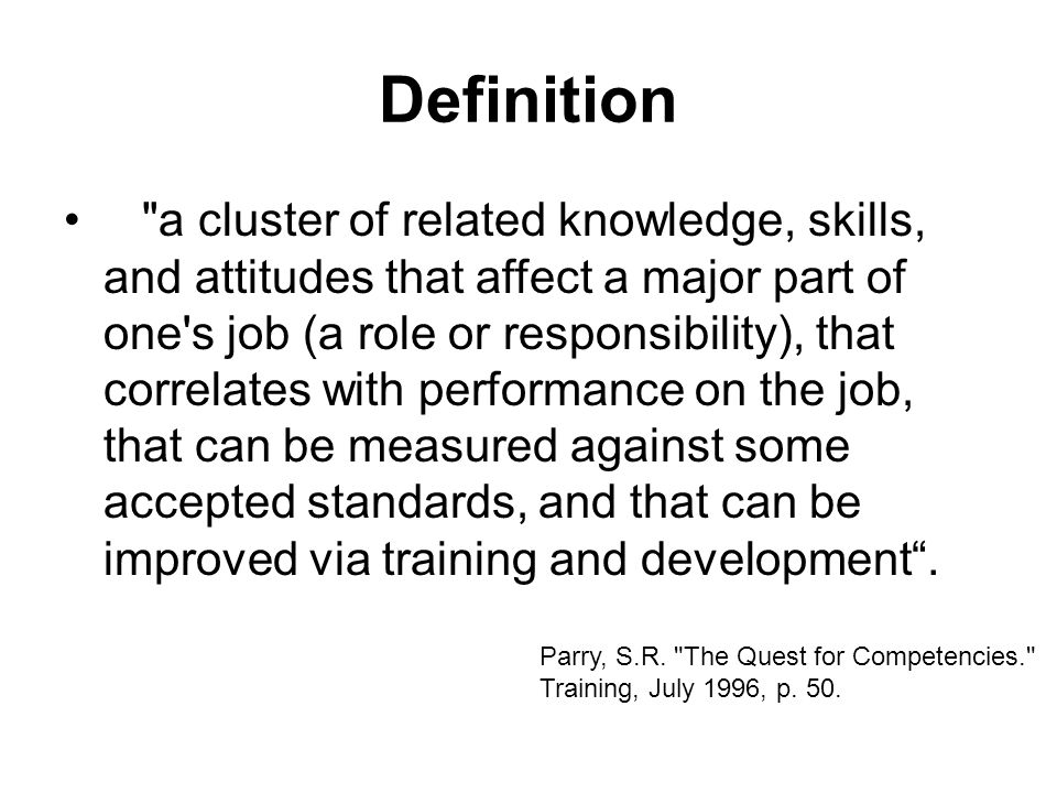 Definition a cluster of related knowledge, skills, and attitudes that affect a major part of one s job (a role or responsibility), that correlates with performance on the job, that can be measured against some accepted standards, and that can be improved via training and development.
