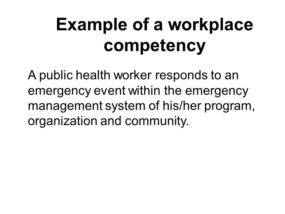 Example of a workplace competency A public health worker responds to an emergency event within the emergency management system of his/her program, organization and community.
