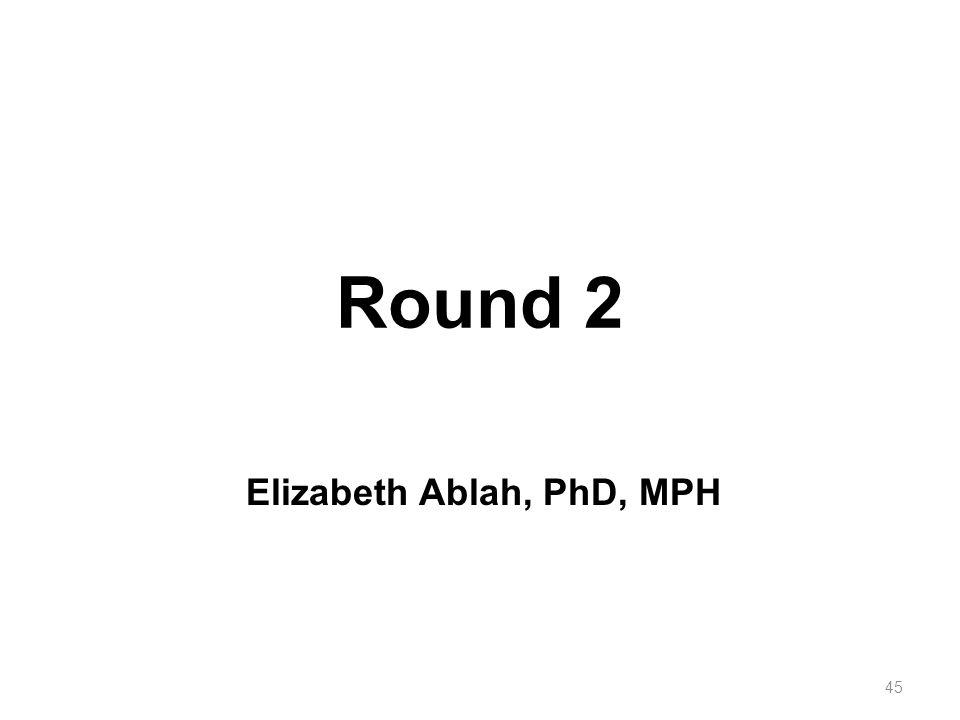 Round 2 45 Elizabeth Ablah, PhD, MPH
