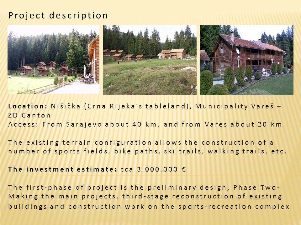 Project description Location: Nišička (Crna Rijekas tableland), Municipality Vareš – ZD Canton Access: From Sarajevo about 40 km, and from Vares about 20 km The existing terrain configuration allows the construction of a number of sports fields, bike paths, ski trails, walking trails, etc.