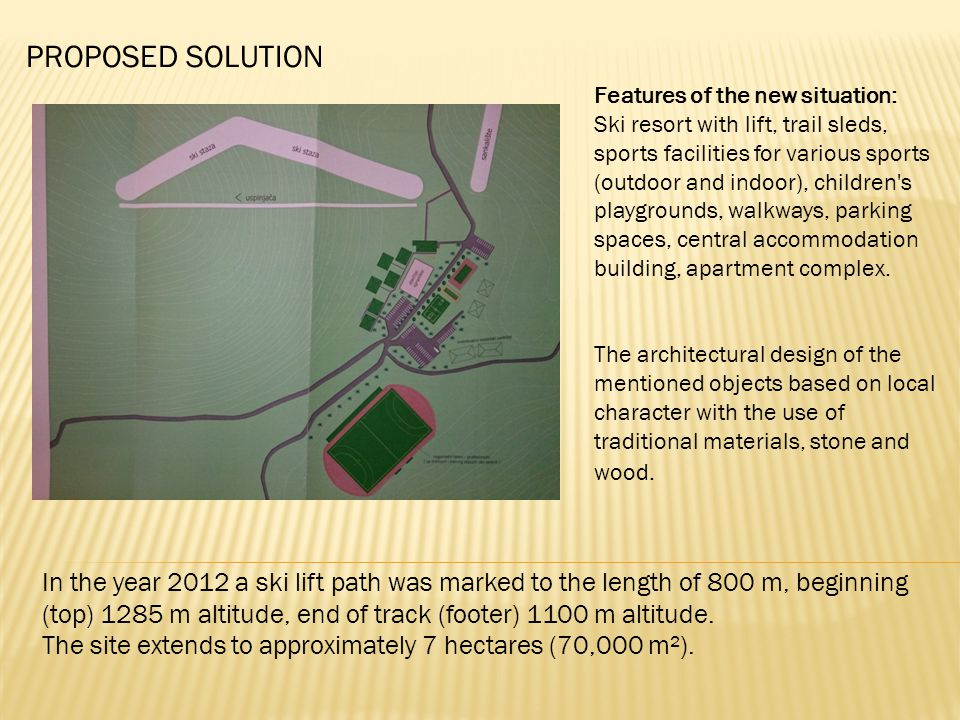 PROPOSED SOLUTION Features of the new situation: Ski resort with lift, trail sleds, sports facilities for various sports (outdoor and indoor), children s playgrounds, walkways, parking spaces, central accommodation building, apartment complex.