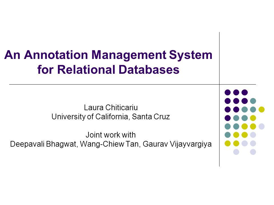 An Annotation Management System for Relational Databases Laura Chiticariu University of California, Santa Cruz Joint work with Deepavali Bhagwat, Wang-Chiew Tan, Gaurav Vijayvargiya