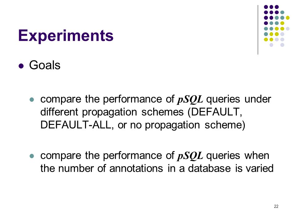 22 Experiments Goals compare the performance of pSQL queries under different propagation schemes (DEFAULT, DEFAULT-ALL, or no propagation scheme) compare the performance of pSQL queries when the number of annotations in a database is varied