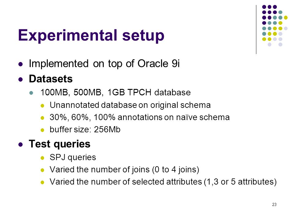 23 Experimental setup Implemented on top of Oracle 9i Datasets 100MB, 500MB, 1GB TPCH database Unannotated database on original schema 30%, 60%, 100% annotations on naïve schema buffer size: 256Mb Test queries SPJ queries Varied the number of joins (0 to 4 joins) Varied the number of selected attributes (1,3 or 5 attributes)
