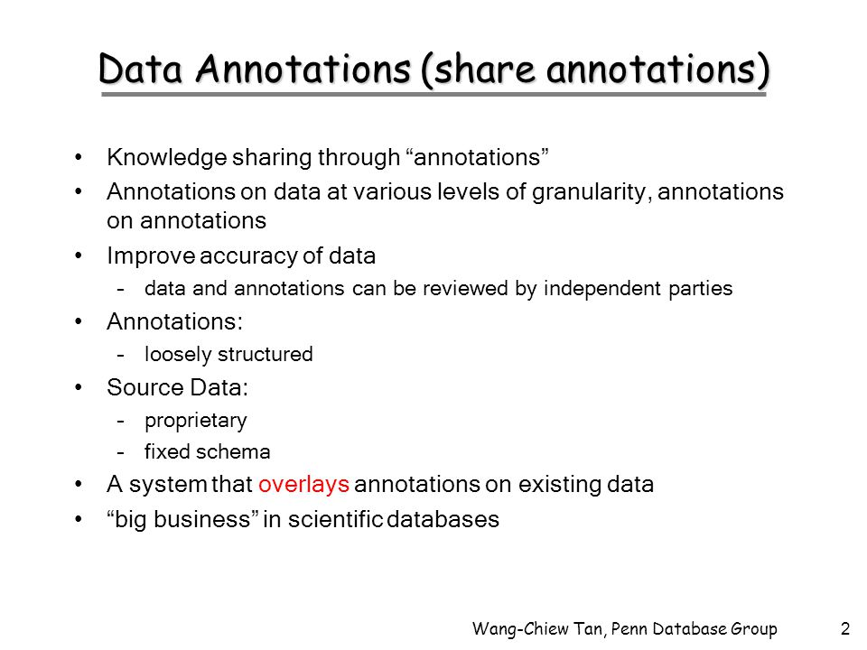 Wang-Chiew Tan, Penn Database Group2 Data Annotations (share annotations) Knowledge sharing through annotations Annotations on data at various levels of granularity, annotations on annotations Improve accuracy of data –data and annotations can be reviewed by independent parties Annotations: –loosely structured Source Data: –proprietary –fixed schema A system that overlays annotations on existing data big business in scientific databases