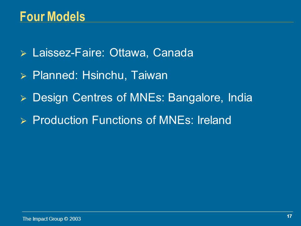 17 The Impact Group © 2003 Four Models Laissez-Faire: Ottawa, Canada Planned: Hsinchu, Taiwan Design Centres of MNEs: Bangalore, India Production Functions of MNEs: Ireland