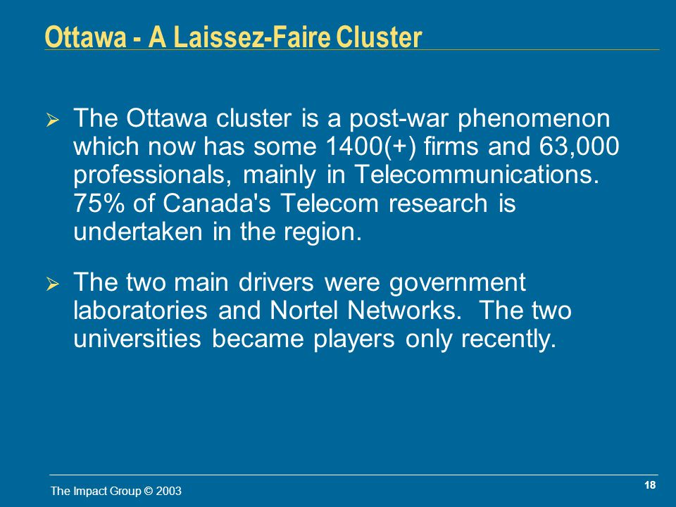 18 The Impact Group © 2003 Ottawa - A Laissez-Faire Cluster The Ottawa cluster is a post-war phenomenon which now has some 1400(+) firms and 63,000 professionals, mainly in Telecommunications.