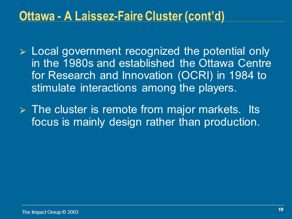 19 The Impact Group © 2003 Ottawa - A Laissez-Faire Cluster (contd) Local government recognized the potential only in the 1980s and established the Ottawa Centre for Research and Innovation (OCRI) in 1984 to stimulate interactions among the players.