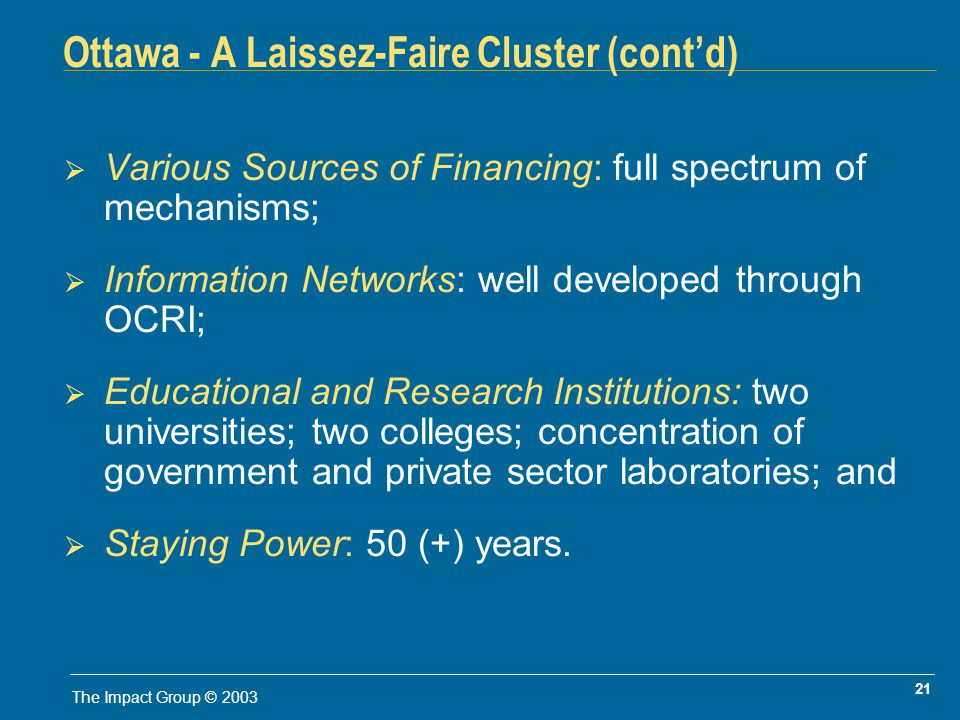 21 The Impact Group © 2003 Ottawa - A Laissez-Faire Cluster (contd) Various Sources of Financing: full spectrum of mechanisms; Information Networks: well developed through OCRI; Educational and Research Institutions: two universities; two colleges; concentration of government and private sector laboratories; and Staying Power: 50 (+) years.