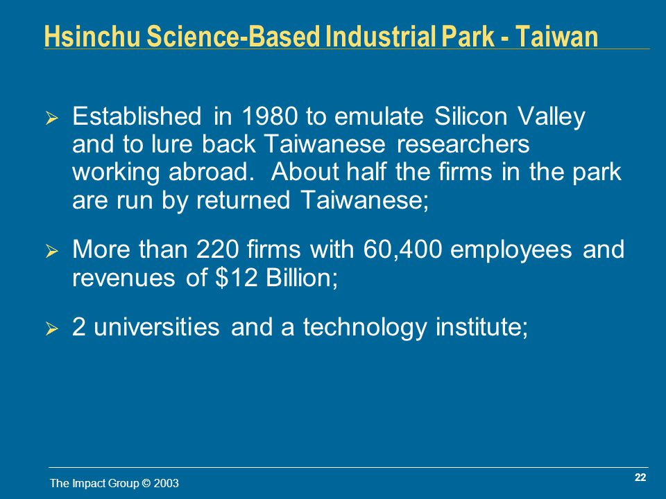 22 The Impact Group © 2003 Hsinchu Science-Based Industrial Park - Taiwan Established in 1980 to emulate Silicon Valley and to lure back Taiwanese researchers working abroad.