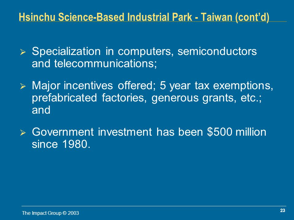 23 The Impact Group © 2003 Hsinchu Science-Based Industrial Park - Taiwan (contd) Specialization in computers, semiconductors and telecommunications; Major incentives offered; 5 year tax exemptions, prefabricated factories, generous grants, etc.; and Government investment has been $500 million since 1980.