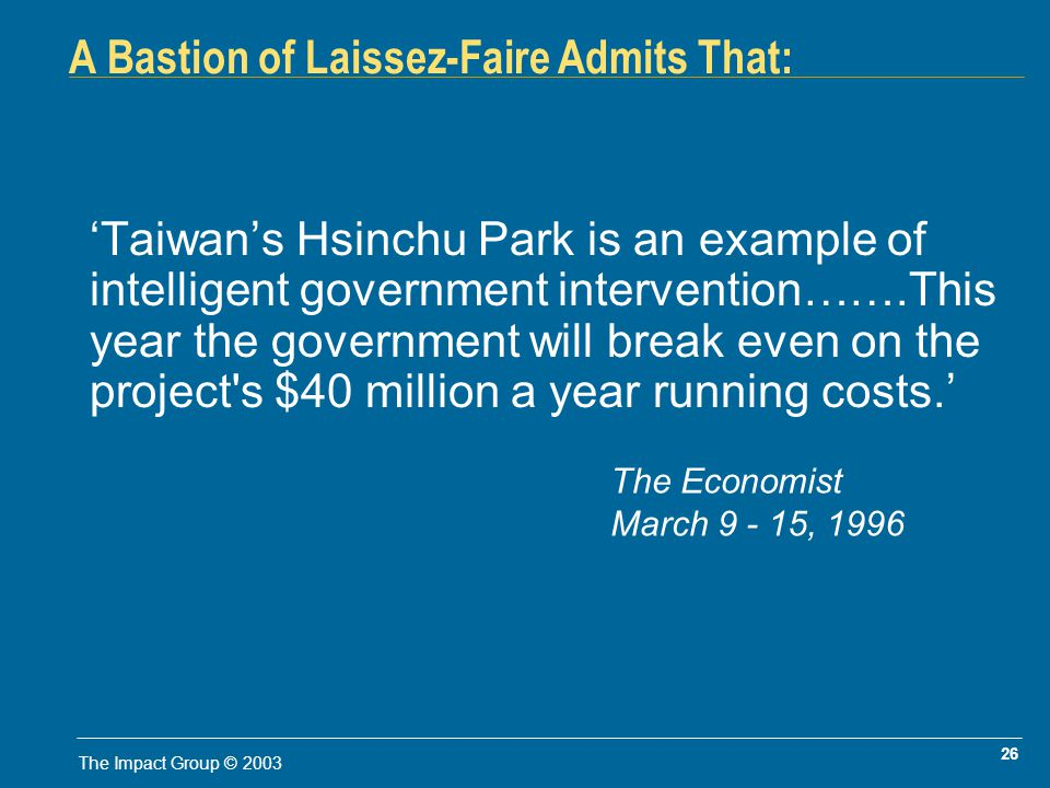 26 The Impact Group © 2003 A Bastion of Laissez-Faire Admits That: Taiwans Hsinchu Park is an example of intelligent government intervention…….This year the government will break even on the project s $40 million a year running costs.