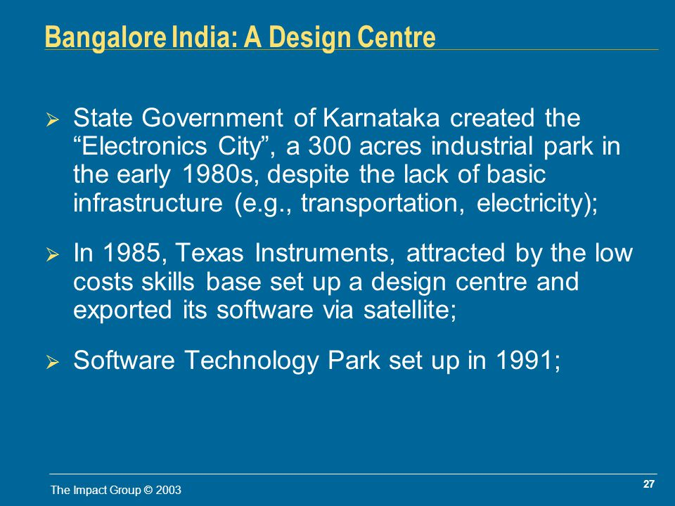 27 The Impact Group © 2003 Bangalore India: A Design Centre State Government of Karnataka created the Electronics City, a 300 acres industrial park in the early 1980s, despite the lack of basic infrastructure (e.g., transportation, electricity); In 1985, Texas Instruments, attracted by the low costs skills base set up a design centre and exported its software via satellite; Software Technology Park set up in 1991;