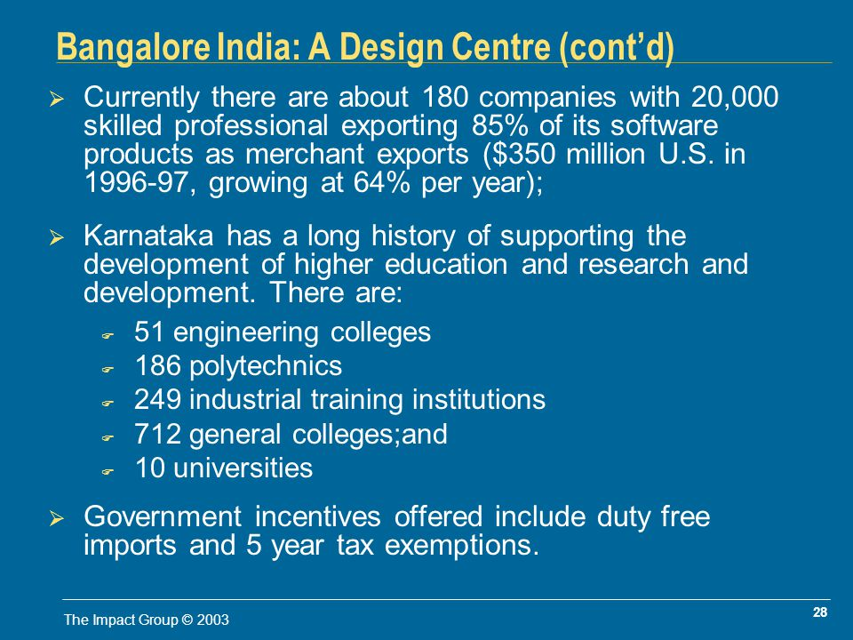 28 The Impact Group © 2003 Bangalore India: A Design Centre (contd) Currently there are about 180 companies with 20,000 skilled professional exporting 85% of its software products as merchant exports ($350 million U.S.