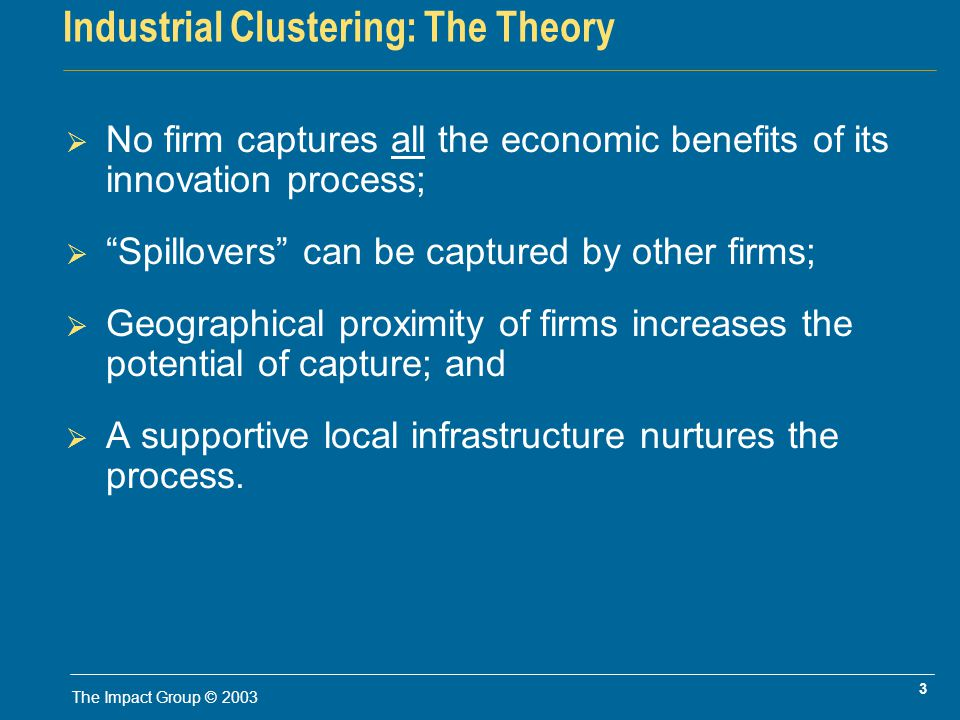 3 The Impact Group © 2003 Industrial Clustering: The Theory No firm captures all the economic benefits of its innovation process; Spillovers can be captured by other firms; Geographical proximity of firms increases the potential of capture; and A supportive local infrastructure nurtures the process.