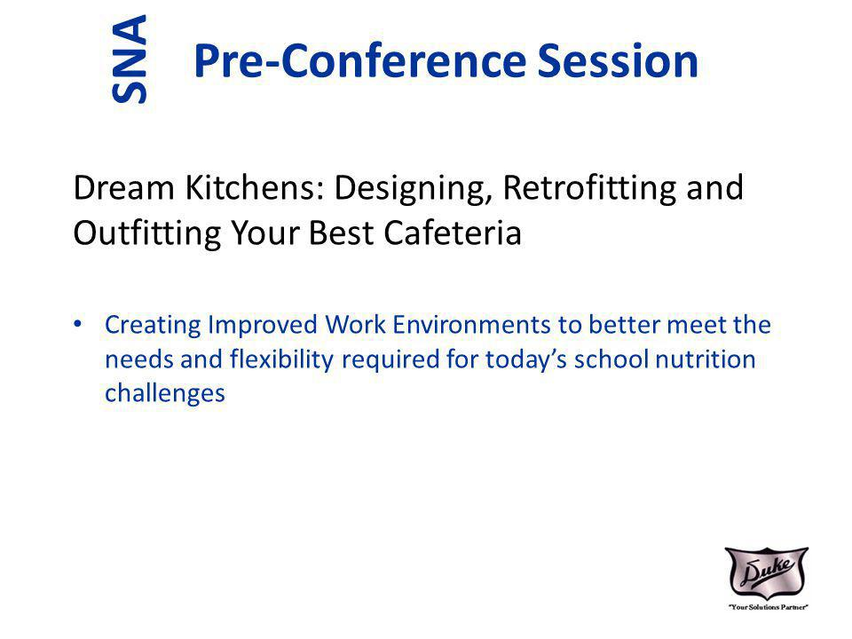 Pre-Conference Session Dream Kitchens: Designing, Retrofitting and Outfitting Your Best Cafeteria Creating Improved Work Environments to better meet the needs and flexibility required for todays school nutrition challenges SNA
