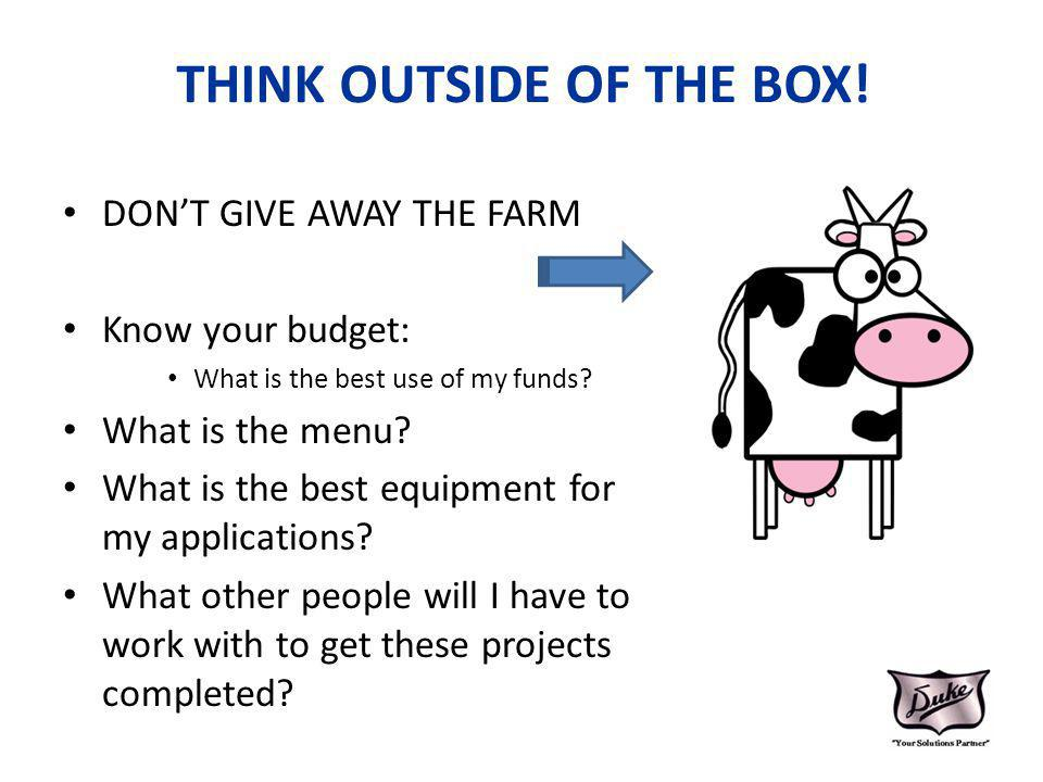 THINK OUTSIDE OF THE BOX! DONT GIVE AWAY THE FARM Know your budget: What is the best use of my funds? What is the menu? What is the best equipment for